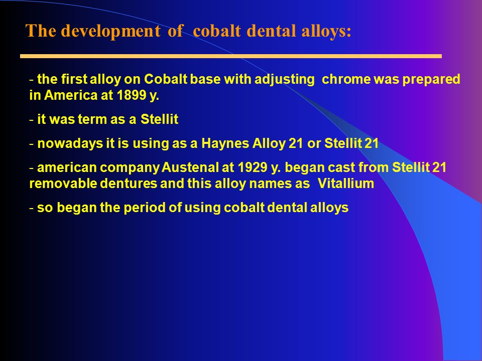 The development of cobalt dental alloys: - the first alloy on Cobalt base with adjusting chrome was prepared in America at 1899 y.