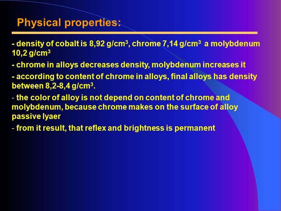 Physical properties: - density of cobalt is 8,92 g/cm 3, chrome 7,14 g/cm 3 a molybdenum 10,2 g/cm 3 - chrome in alloys decreases density, molybdenum increases it - according to content of chrome in alloys, final alloys has density between 8,2-8,4 g/cm 3.