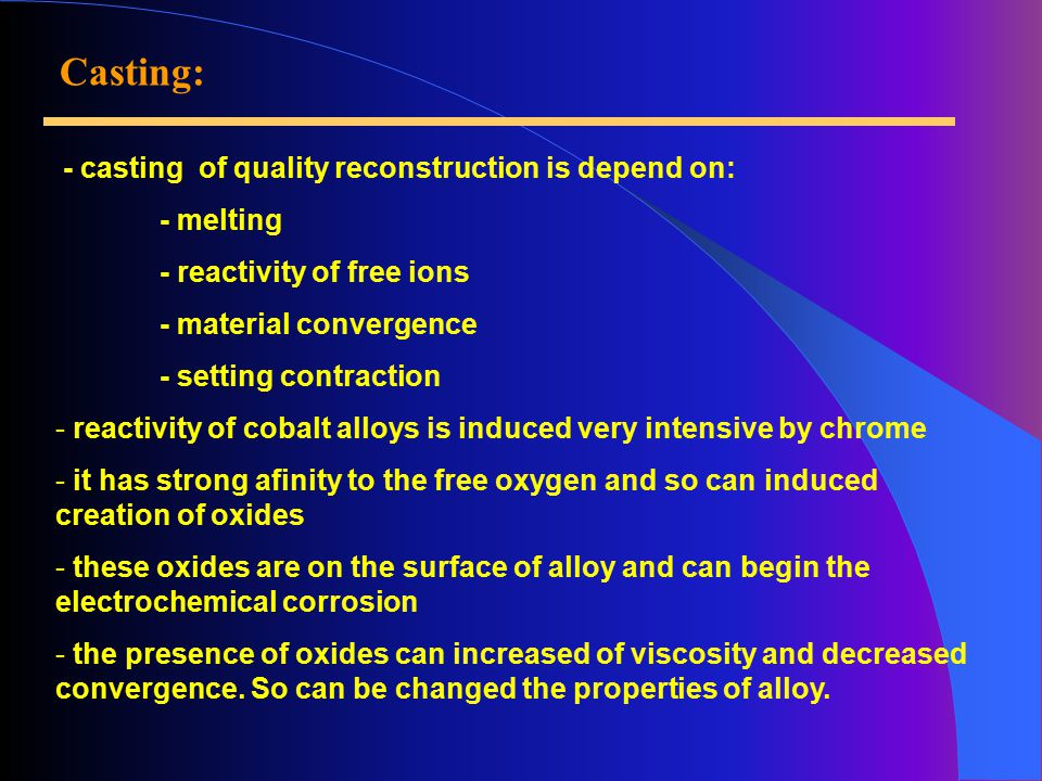 Casting: - casting of quality reconstruction is depend on: - melting - reactivity of free ions - material convergence - setting contraction - reactivity of cobalt alloys is induced very intensive by chrome - it has strong afinity to the free oxygen and so can induced creation of oxides - these oxides are on the surface of alloy and can begin the electrochemical corrosion - the presence of oxides can increased of viscosity and decreased convergence.
