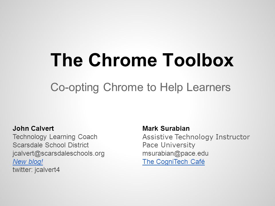 The Chrome Toolbox Co-opting Chrome to Help Learners John Calvert Technology Learning Coach Scarsdale School District jcalvert@scarsdaleschools.org Ne