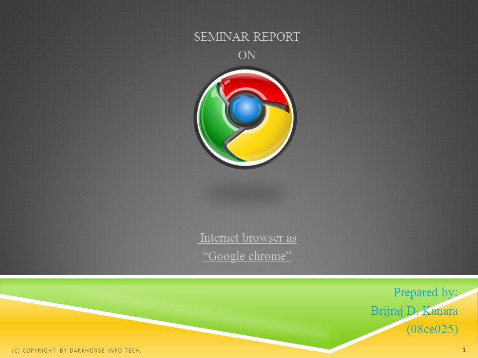 "SEMINAR REPORT ON Internet browser as ""Google chrome"" Prepared by: Brijraj D. Kanara (08ce025) (C) COPYRIGHT BY DARKHORSE INFO TECH. 1"