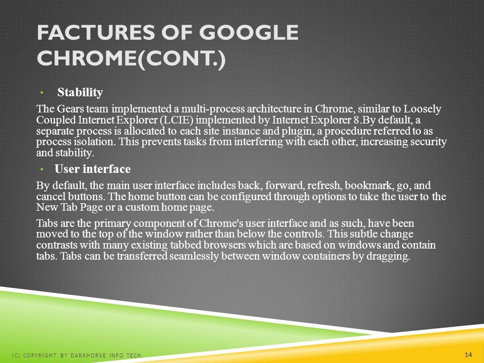 FACTURES OF GOOGLE CHROME(CONT.) Stability The Gears team implemented a multi-process architecture in Chrome, similar to Loosely Coupled Internet Expl