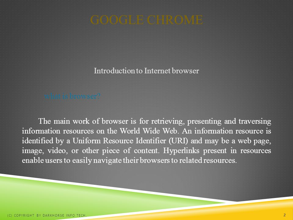 GOOGLE CHROME Introduction to Internet browser what is browser? The main work of browser is for retrieving, presenting and traversing information reso