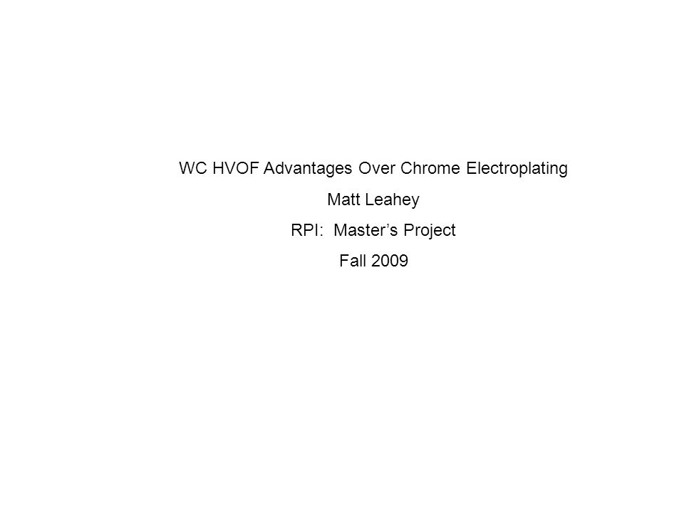 WC HVOF Advantages Over Chrome Electroplating Matt Leahey RPI: Master's Project Fall 2009