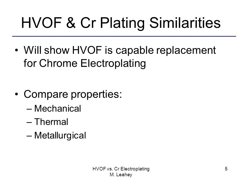 HVOF & Cr Plating Similarities Will show HVOF is capable replacement for Chrome Electroplating Compare properties: –Mechanical –Thermal –Metallurgical