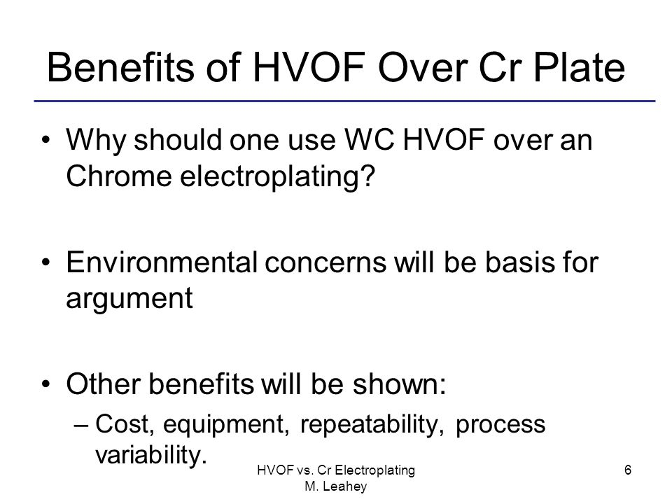Benefits of HVOF Over Cr Plate Why should one use WC HVOF over an Chrome electroplating? Environmental concerns will be basis for argument Other benef