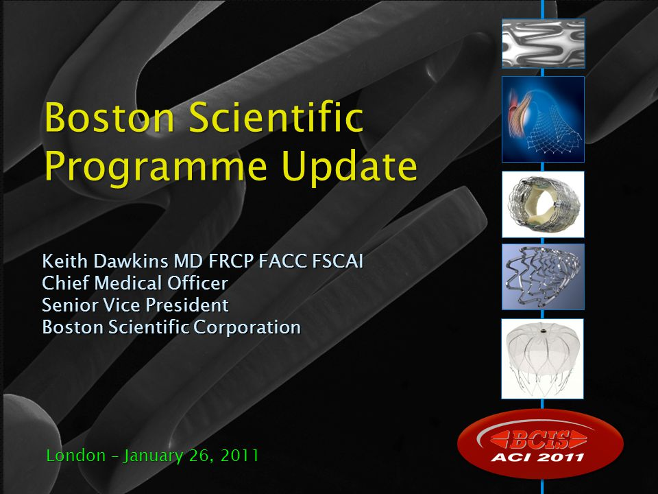 Keith Dawkins MD FRCP FACC FSCAI Chief Medical Officer Senior Vice President Boston Scientific Corporation Boston Scientific Programme Update London –