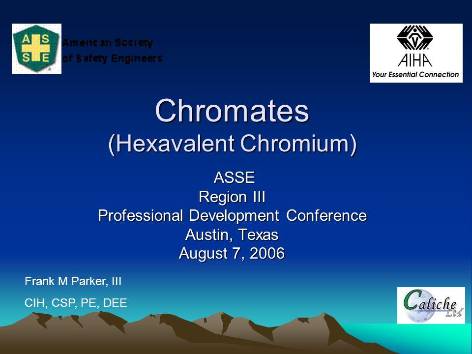 Chromates (Hexavalent Chromium) ASSE ASSE Region III Professional Development Conference Austin, Texas August 7, 2006 Frank M Parker, III CIH, CSP, PE