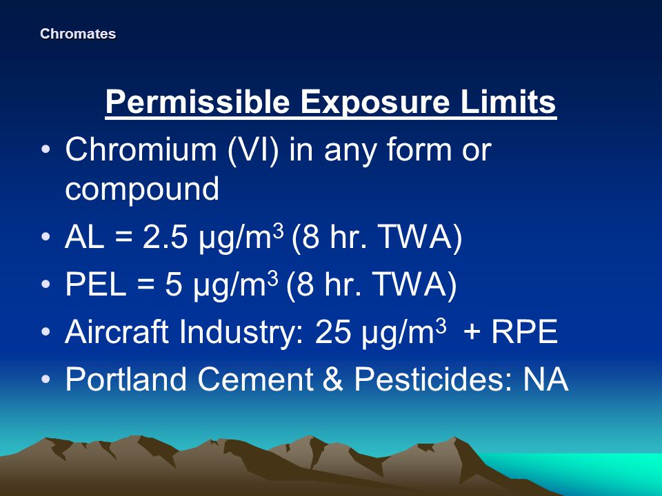 Chromates Permissible Exposure Limits Chromium (VI) in any form or compound AL = 2.5 µg/m 3 (8 hr.