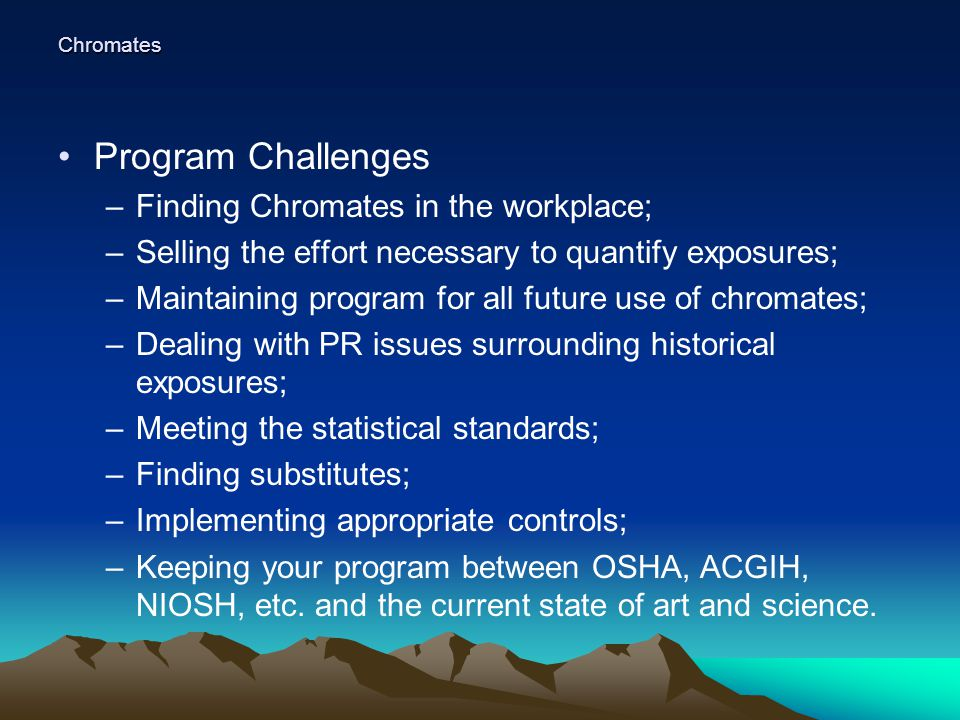 Chromates Program Challenges –Finding Chromates in the workplace; –Selling the effort necessary to quantify exposures; –Maintaining program for all future use of chromates; –Dealing with PR issues surrounding historical exposures; –Meeting the statistical standards; –Finding substitutes; –Implementing appropriate controls; –Keeping your program between OSHA, ACGIH, NIOSH, etc.