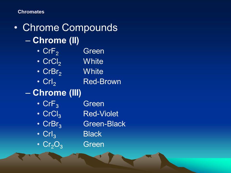Chromates Chrome Compounds –Chrome (II) CrF 2 Green CrCl 2 White CrBr 2 White CrI 2 Red-Brown –Chrome (III) CrF 3 Green CrCl 3 Red-Violet CrBr 3 Green