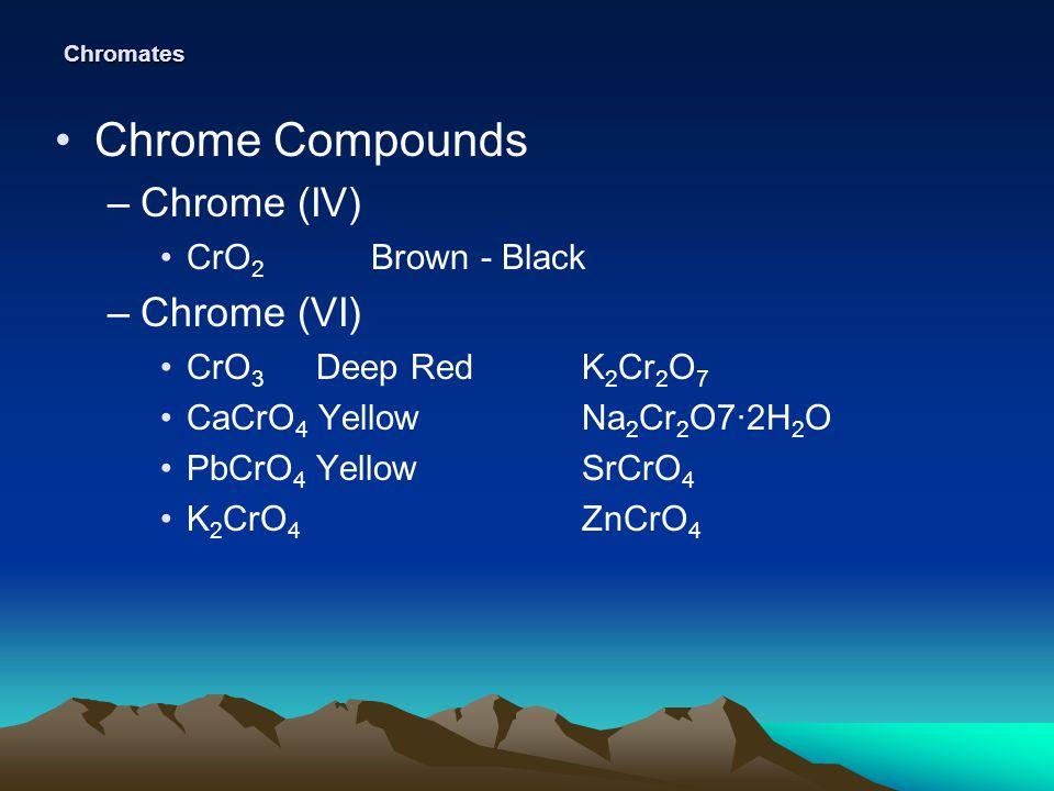 Chromates Chrome Compounds –Chrome (IV) CrO 2 Brown - Black –Chrome (VI) CrO 3 Deep RedK 2 Cr 2 O 7 CaCrO 4 YellowNa 2 Cr 2 O7·2H 2 O PbCrO 4 YellowSr