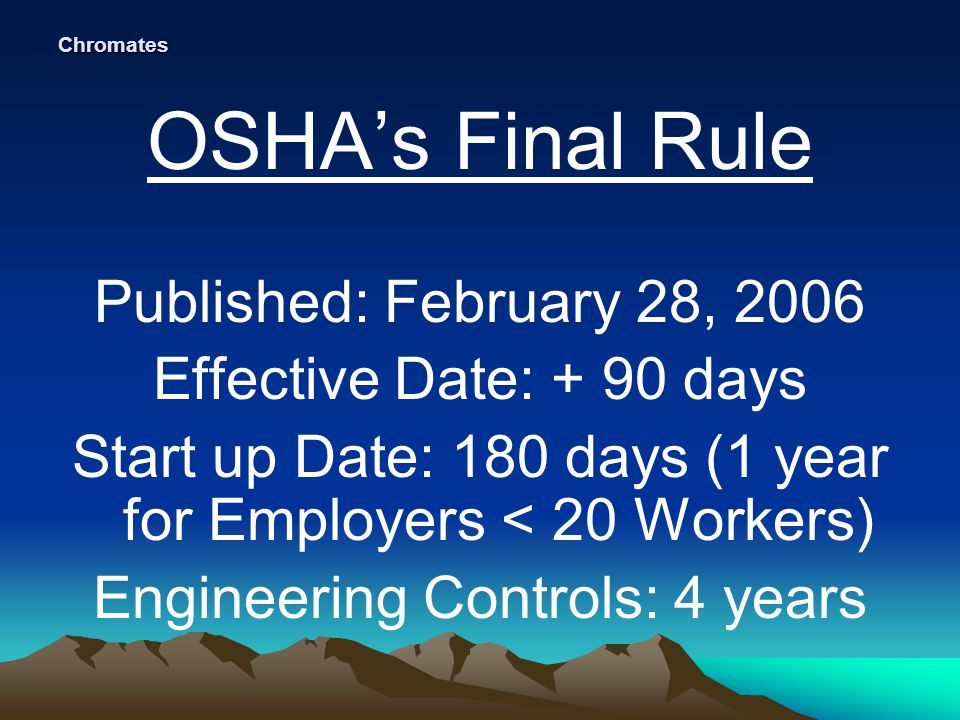 Chromates OSHA's Final Rule Published: February 28, 2006 Effective Date: + 90 days Start up Date: 180 days (1 year for Employers < 20 Workers) Engineering Controls: 4 years