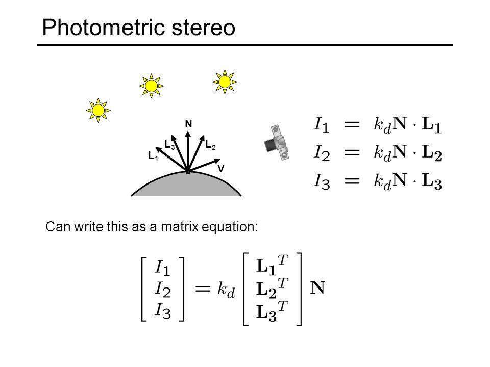 Photometric stereo N L1L1 L2L2 V L3L3 Can write this as a matrix equation: