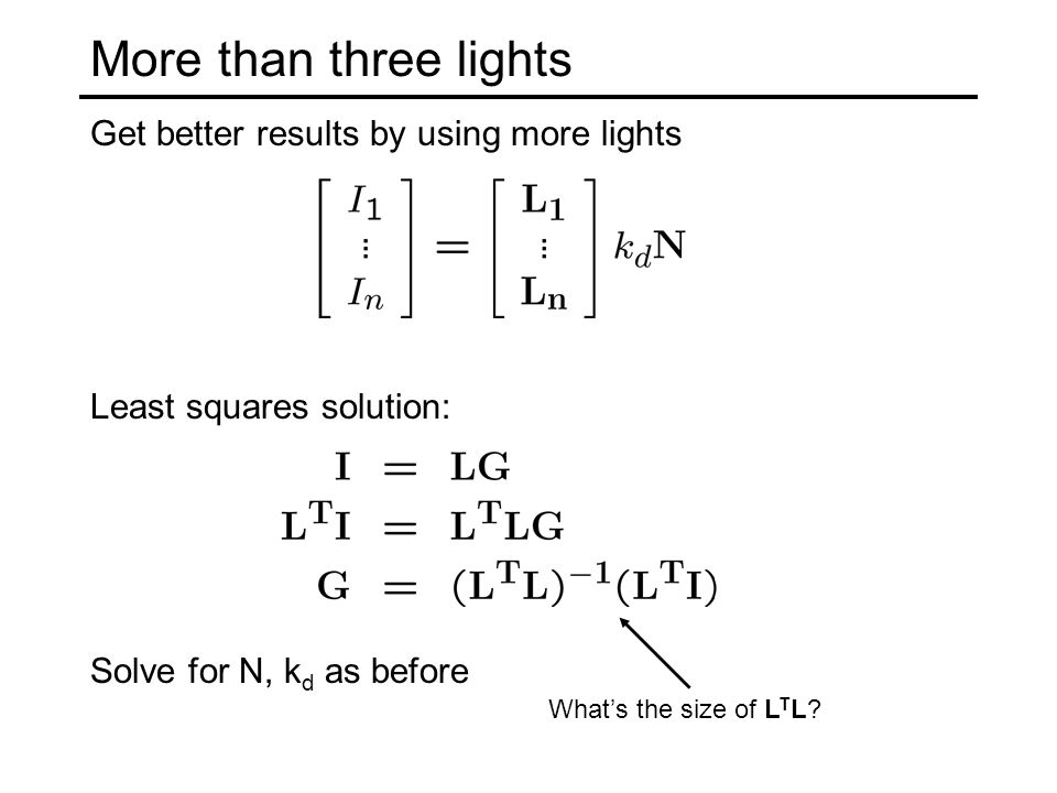 More than three lights Get better results by using more lights What's the size of L T L? Least squares solution: Solve for N, k d as before