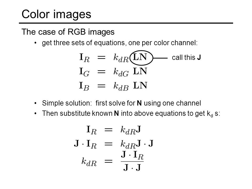 Color images The case of RGB images get three sets of equations, one per color channel: Simple solution: first solve for N using one channel Then subs