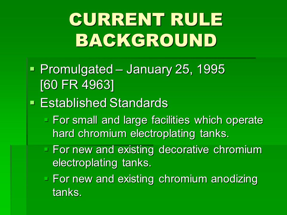 CURRENT RULE BACKGROUND  Promulgated – January 25, 1995 [60 FR 4963]  Established Standards  For small and large facilities which operate hard chromium electroplating tanks.