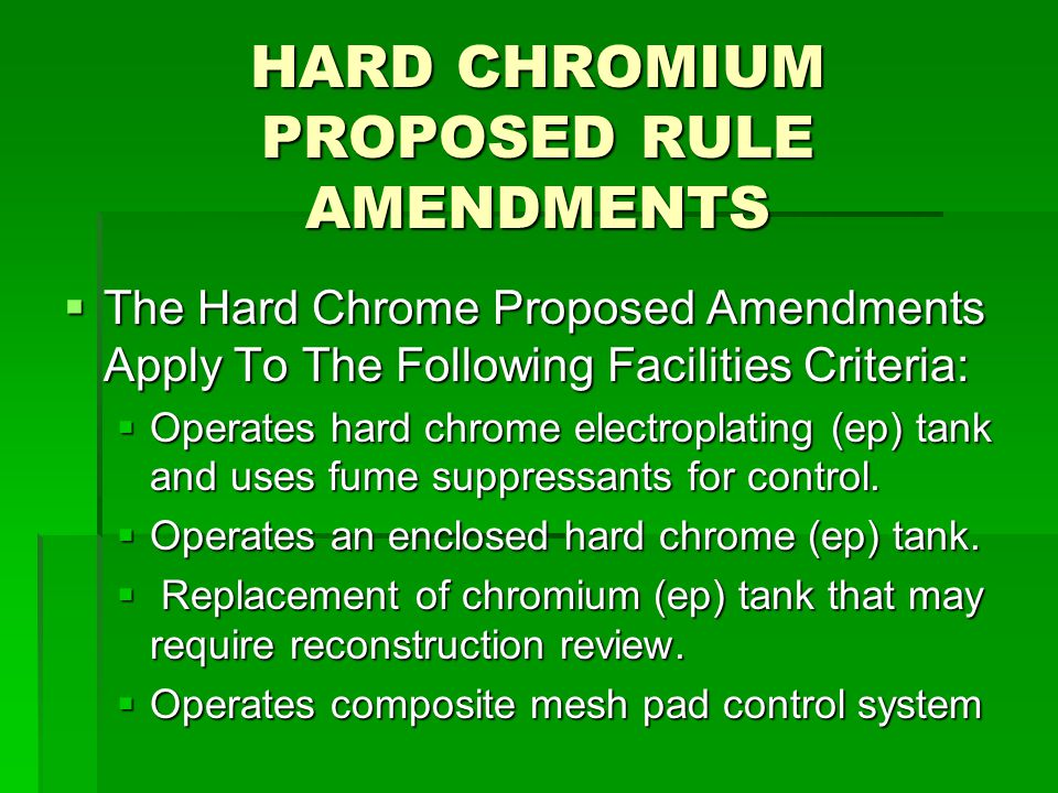 HARD CHROMIUM PROPOSED RULE AMENDMENTS  The Hard Chrome Proposed Amendments Apply To The Following Facilities Criteria:  Operates hard chrome electroplating (ep) tank and uses fume suppressants for control.