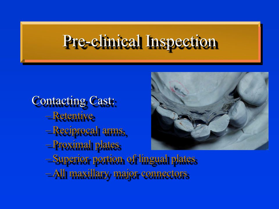 Pre-clinical Inspection Contacting Cast: –Retentive –Reciprocal arms, –Proximal plates –Superior portion of lingual plates –All maxillary major connectors Contacting Cast: –Retentive –Reciprocal arms, –Proximal plates –Superior portion of lingual plates –All maxillary major connectors