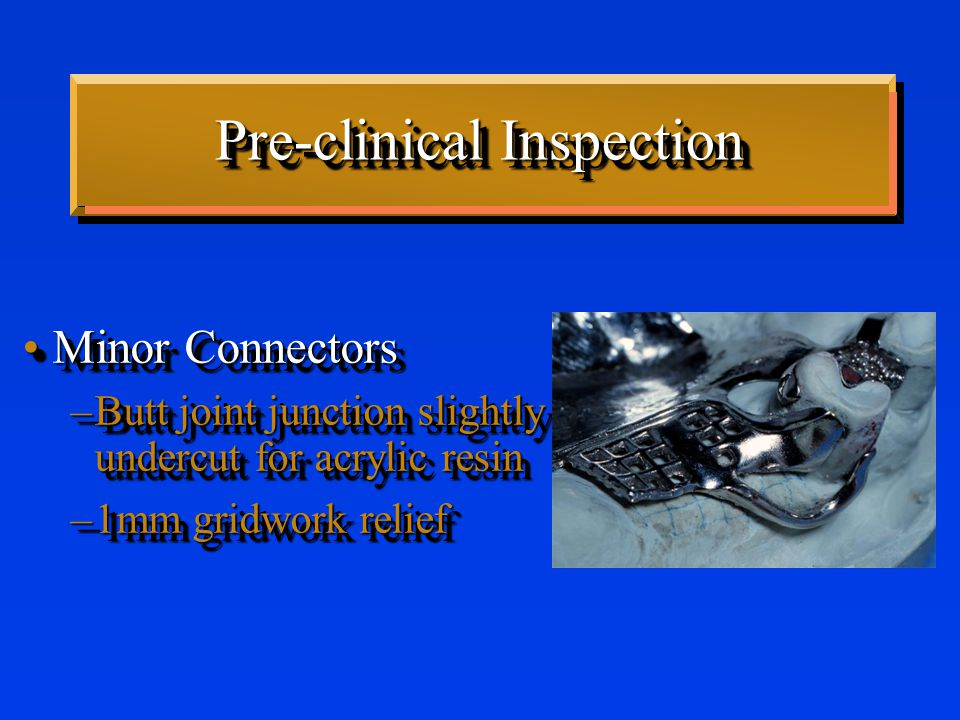 Pre-clinical Inspection Minor ConnectorsMinor Connectors –Butt joint junction slightly undercut for acrylic resin –1mm gridwork relief Minor ConnectorsMinor Connectors –Butt joint junction slightly undercut for acrylic resin –1mm gridwork relief