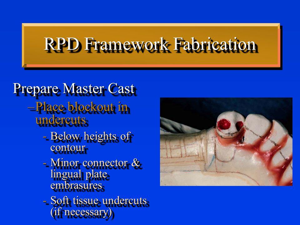 RPD Framework Fabrication Prepare Master Cast –Place relief -Under gridwork -Over FGM -Under mandibular major connector Prepare Master Cast –Place relief -Under gridwork -Over FGM -Under mandibular major connector