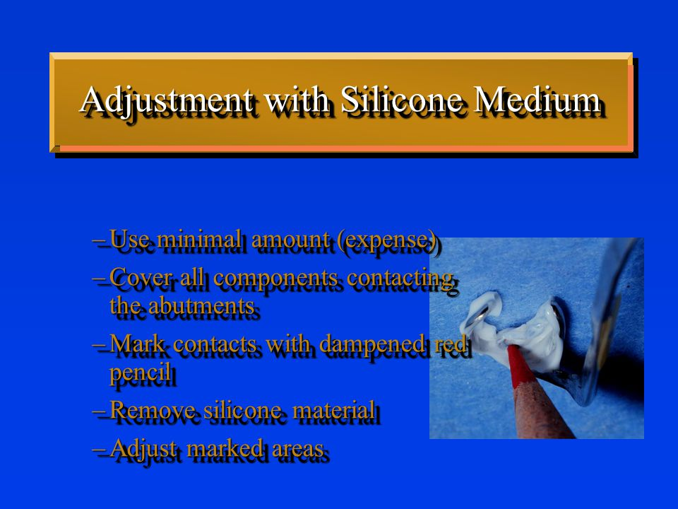 Adjustment with Silicone Medium –Use minimal amount (expense) –Cover all components contacting the abutments –Mark contacts with dampened red pencil –Remove silicone material –Adjust marked areas –Use minimal amount (expense) –Cover all components contacting the abutments –Mark contacts with dampened red pencil –Remove silicone material –Adjust marked areas