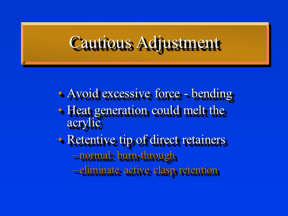 Cautious Adjustment Avoid excessive force - bendingAvoid excessive force - bending Heat generation could melt the acrylicHeat generation could melt the acrylic Retentive tip of direct retainersRetentive tip of direct retainers –normal: burn-through –eliminate active clasp retention Avoid excessive force - bendingAvoid excessive force - bending Heat generation could melt the acrylicHeat generation could melt the acrylic Retentive tip of direct retainersRetentive tip of direct retainers –normal: burn-through –eliminate active clasp retention