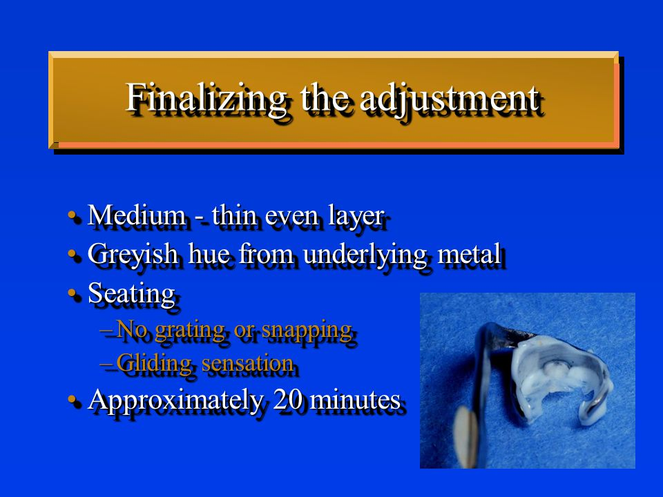 Finalizing the adjustment Medium - thin even layerMedium - thin even layer Greyish hue from underlying metalGreyish hue from underlying metal SeatingSeating –No grating or snapping –Gliding sensation Approximately 20 minutesApproximately 20 minutes Medium - thin even layerMedium - thin even layer Greyish hue from underlying metalGreyish hue from underlying metal SeatingSeating –No grating or snapping –Gliding sensation Approximately 20 minutesApproximately 20 minutes