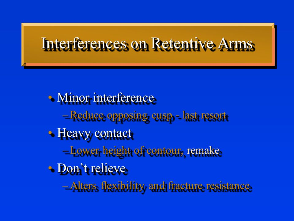 Interferences on Retentive Arms Minor interferenceMinor interference –Reduce opposing cusp - last resort Heavy contactHeavy contact –Lower height of contour, remake Don't relieveDon't relieve –Alters flexibility and fracture resistance Minor interferenceMinor interference –Reduce opposing cusp - last resort Heavy contactHeavy contact –Lower height of contour, remake Don't relieveDon't relieve –Alters flexibility and fracture resistance