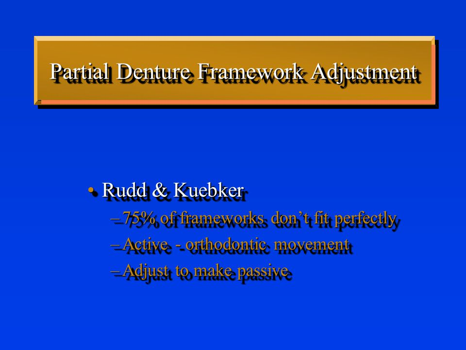 Partial Denture Framework Adjustment Rudd & KuebkerRudd & Kuebker –75% of frameworks don't fit perfectly –Active - orthodontic movement –Adjust to make passive Rudd & KuebkerRudd & Kuebker –75% of frameworks don't fit perfectly –Active - orthodontic movement –Adjust to make passive