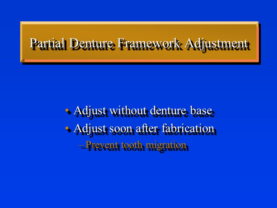 Partial Denture Framework Adjustment Adjust without denture baseAdjust without denture base Adjust soon after fabricationAdjust soon after fabrication –Prevent tooth migration Adjust without denture baseAdjust without denture base Adjust soon after fabricationAdjust soon after fabrication –Prevent tooth migration
