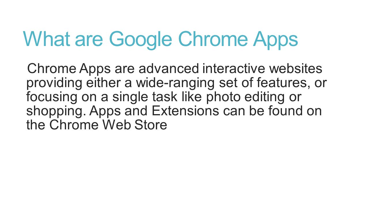 What are Google Chrome Apps Chrome Apps are advanced interactive websites providing either a wide-ranging set of features, or focusing on a single tas