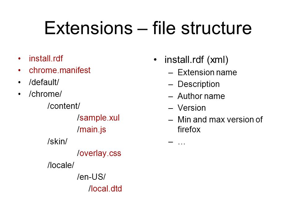 Extensions – file structure install.rdf chrome.manifest /default/ /chrome/ /content/ /sample.xul /main.js /skin/ /overlay.css /locale/ /en-US/ /local.