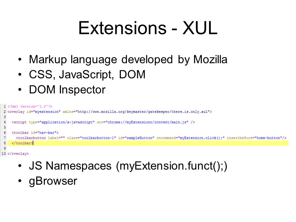 Extensions - XUL Markup language developed by Mozilla CSS, JavaScript, DOM DOM Inspector JS Namespaces (myExtension.funct();) gBrowser