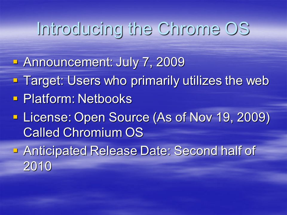 Introducing the Chrome OS  Announcement: July 7, 2009  Target: Users who primarily utilizes the web  Platform: Netbooks  License: Open Source (As of Nov 19, 2009) Called Chromium OS  Anticipated Release Date: Second half of 2010