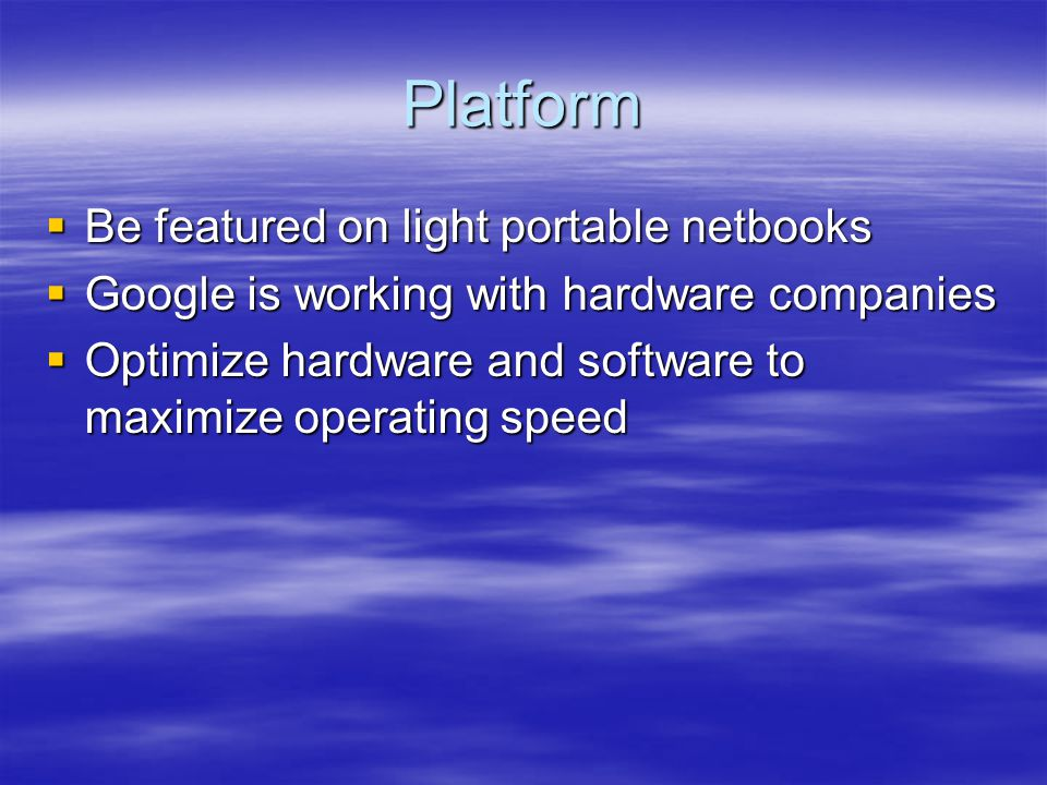 Platform  Be featured on light portable netbooks  Google is working with hardware companies  Optimize hardware and software to maximize operating speed