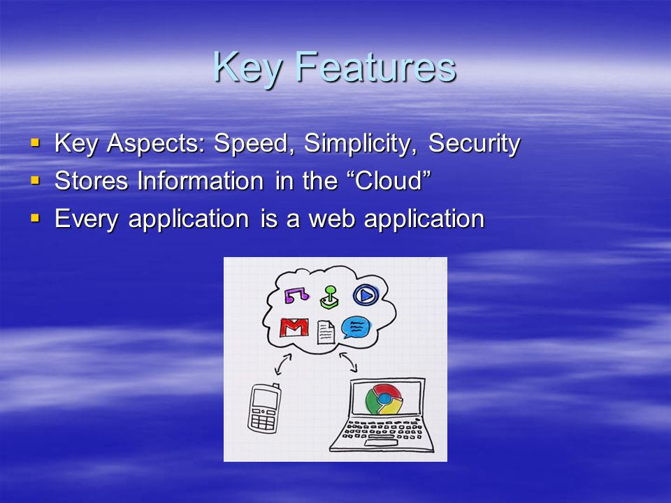 """Key Features  Key Aspects: Speed, Simplicity, Security  Stores Information in the """"Cloud""""  Every application is a web application"""