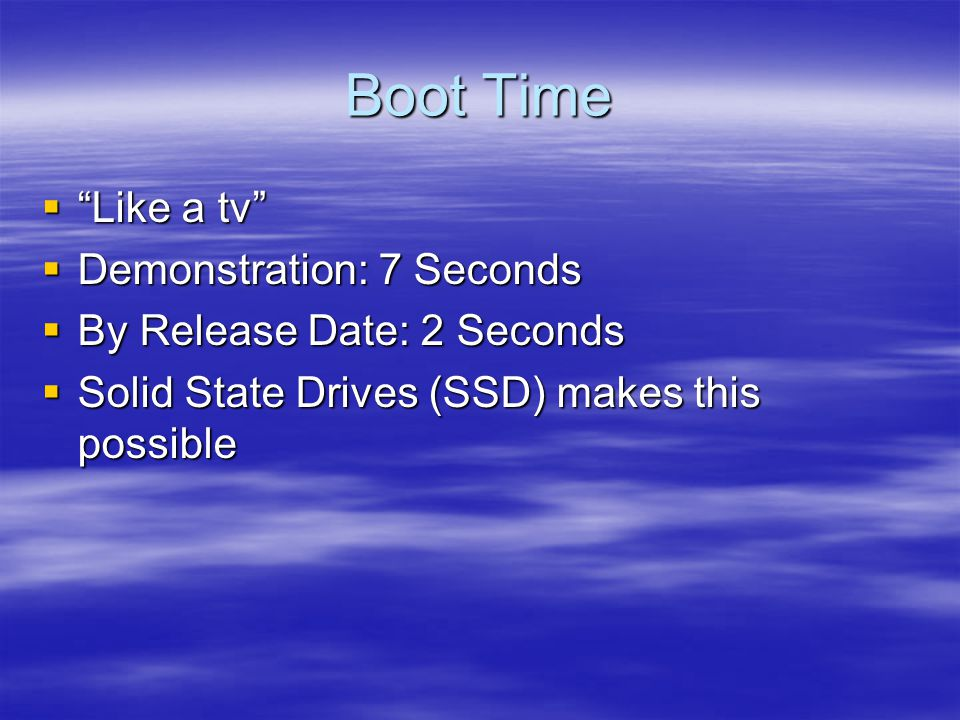 Boot Time  Like a tv  Demonstration: 7 Seconds  By Release Date: 2 Seconds  Solid State Drives (SSD) makes this possible