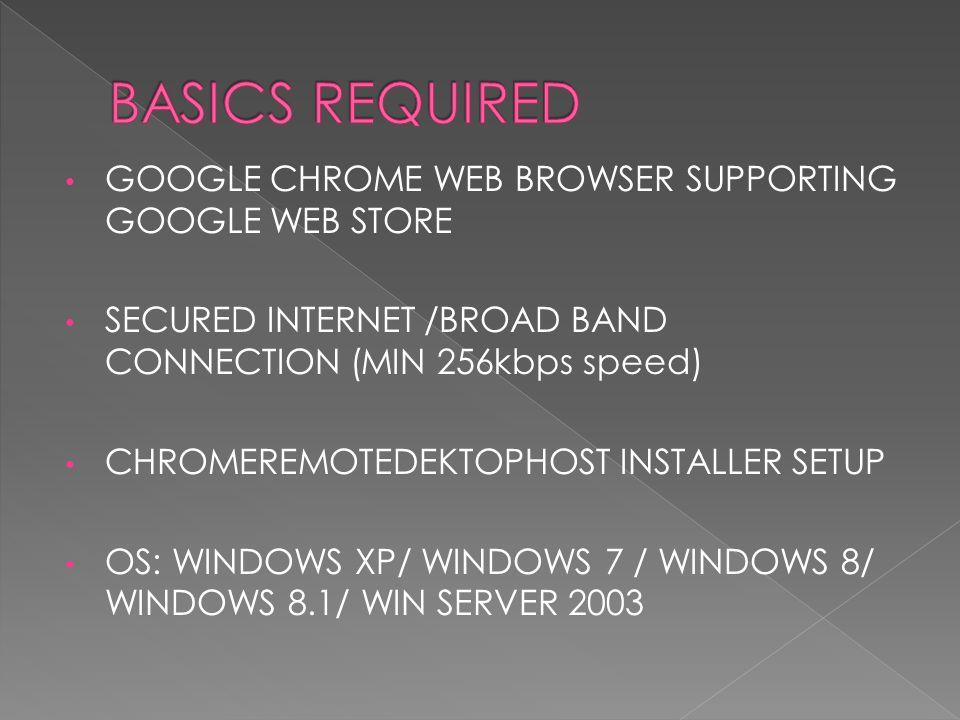 GOOGLE CHROME WEB BROWSER SUPPORTING GOOGLE WEB STORE SECURED INTERNET /BROAD BAND CONNECTION (MIN 256kbps speed) CHROMEREMOTEDEKTOPHOST INSTALLER SETUP OS: WINDOWS XP/ WINDOWS 7 / WINDOWS 8/ WINDOWS 8.1/ WIN SERVER 2003