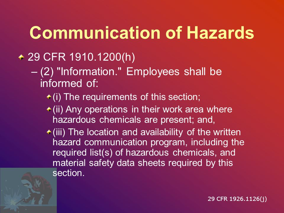 Communication of Hazards 29 CFR 1910.1200(h) –(1) Employers shall provide employees with effective information and training on hazardous chemicals in their work area at the time of their initial assignment, and whenever a new physical or health hazard the employees have not previously been trained about is introduced into their work area.