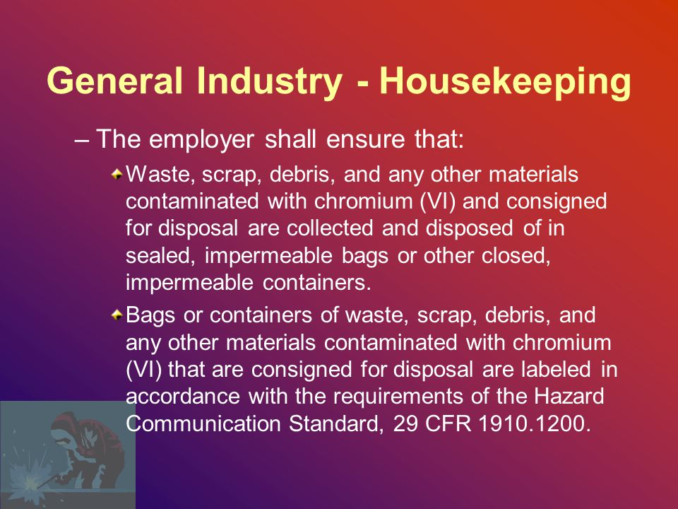General Industry - Housekeeping The employer shall not allow compressed air to be used to remove chromium (VI) from any surface unless: –The compressed air is used in conjunction with a ventilation system designed to capture the dust cloud created by the compressed air; or –No alternative method is feasible.