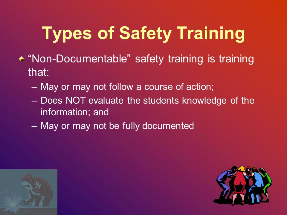 Types of Safety Training Documentable safety training is training that: –Follows a course of action; –Evaluates the students knowledge of the information; and –Is documented by the employer, with Instructor Name, Date, Topic, Student Name, and Method of Evaluation
