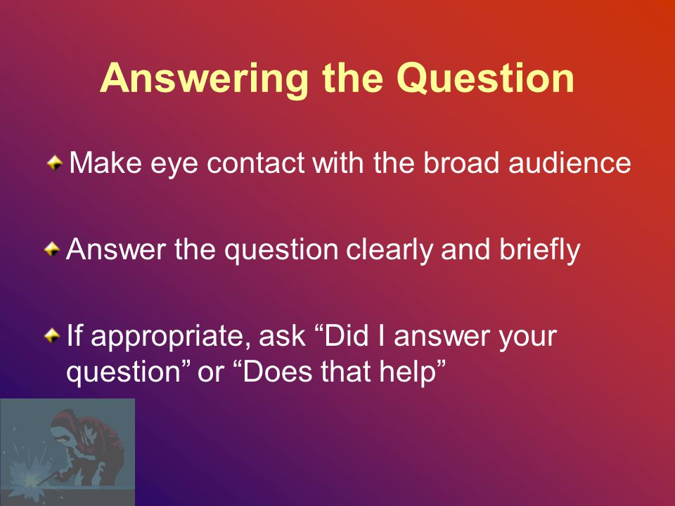 Make eye contact with the person Focus on the person asking the question Move towards the person Repeat the question so the rest of the audience can hear the question Build a rapport and say – That's a good question – I'm glad you asked that Before You Answer Any Questions