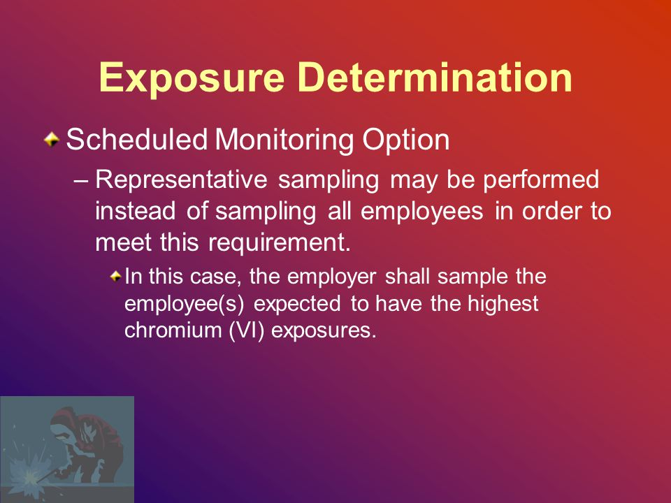 Exposure Determination Scheduled Monitoring Option –Perform initial monitoring to determine the 8- hour TWA exposure for each employee.