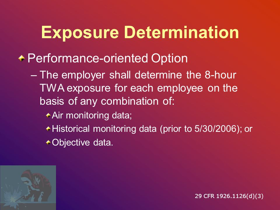 Exposure Determination If samples show < Action Level –May discontinue monitoring If samples show ≥ Action Level –Periodic monitoring every six months If samples show ≥ Permissible Exposure Level –Periodic monitoring every three months Additional monitoring where process has changed 29 CFR 1926.1126(d)(2)