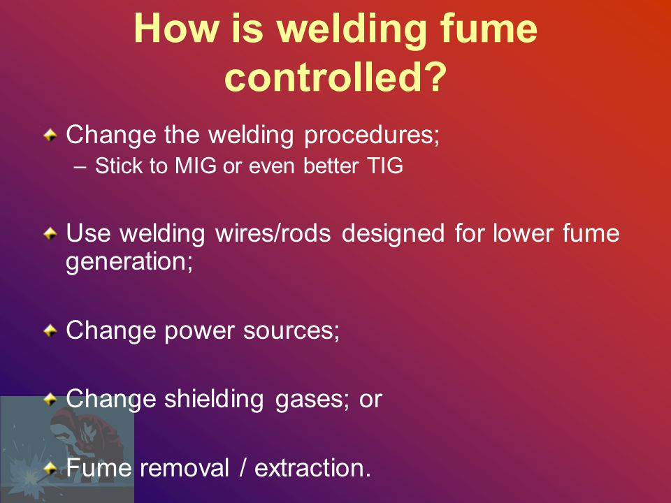 Welding Controls Fume extractor for stick and MIG/TIG welding on stainless steel Fume extractor for enclosed welding on any kind of steel Weld using lower temperatures Avoid stick welding on steel containing chrome, if possible