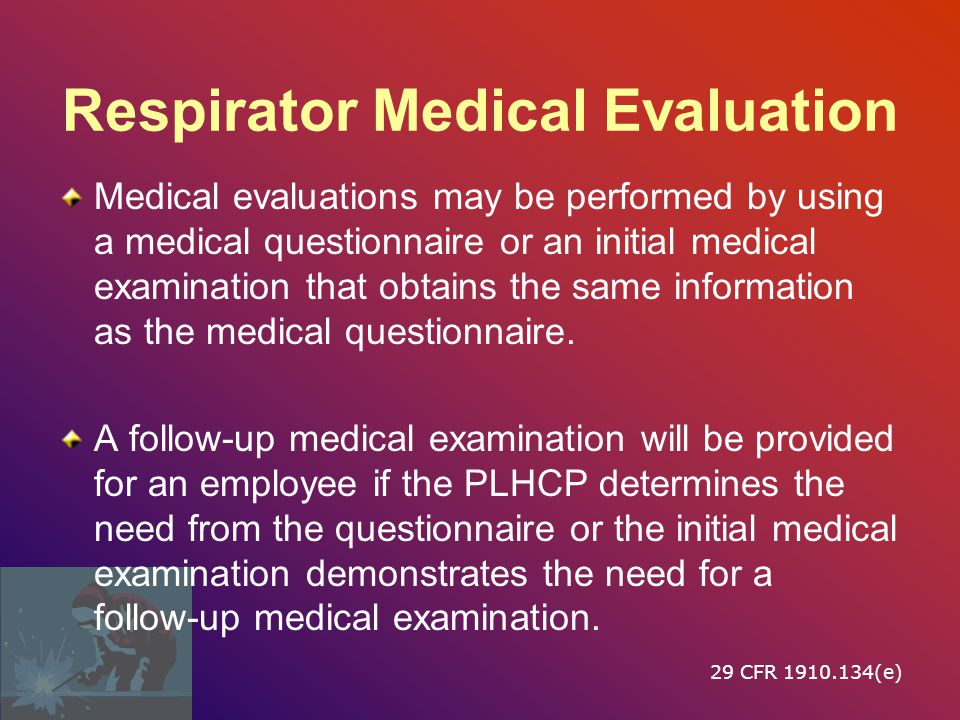 Respirator Medical Evaluation Using a respirator may place a physiological burden on employees that varies with the type of respirator worn, the job and workplace conditions in which the respirator is used, and the medical status of the employee.