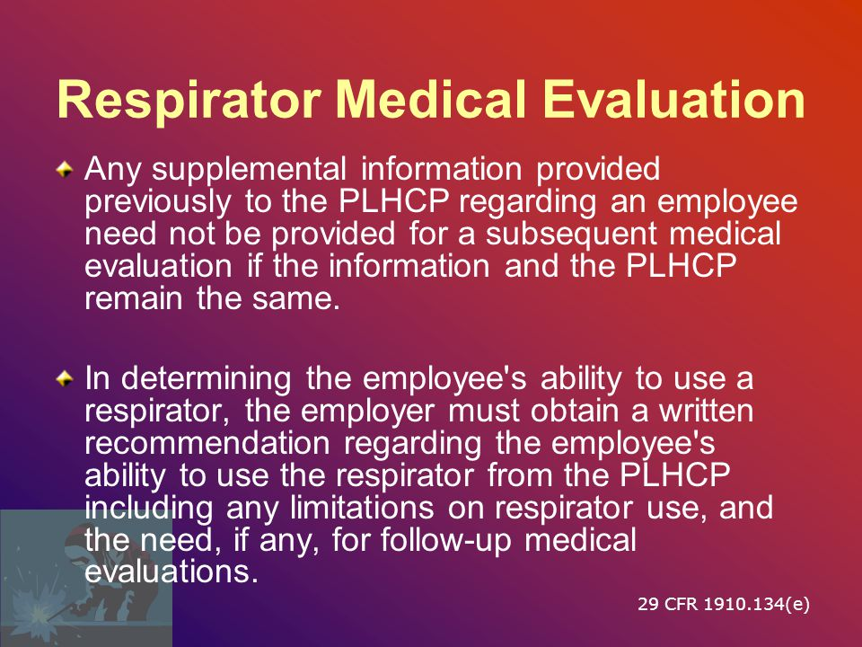 Respirator Medical Evaluation The following information will be provided to the PLHCP before the PLHCP makes a recommendation concerning an employee s ability to use a respirator: –The type and weight of the respirator to be used by the employee; –The duration and frequency of respirator use (including use for rescue and escape); –The expected physical work effort; –Additional protective clothing and equipment to be worn; and –Temperature and humidity extremes that may be encountered.