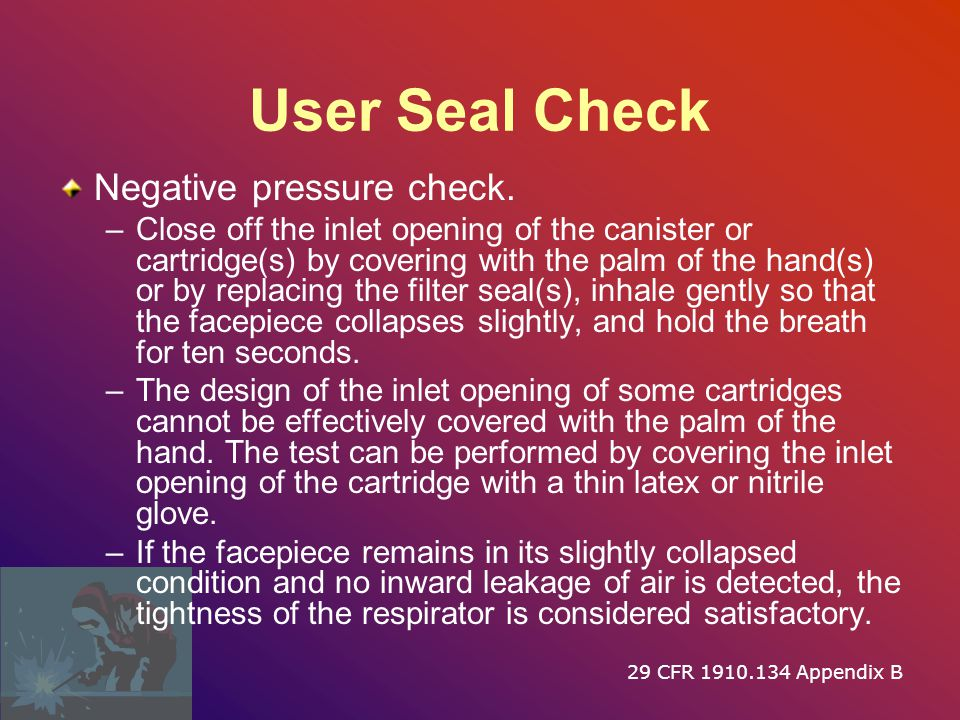 User Seal Check Positive pressure check. –Close off the exhalation valve and exhale gently into the facepiece. –The face fit is considered satisfactor