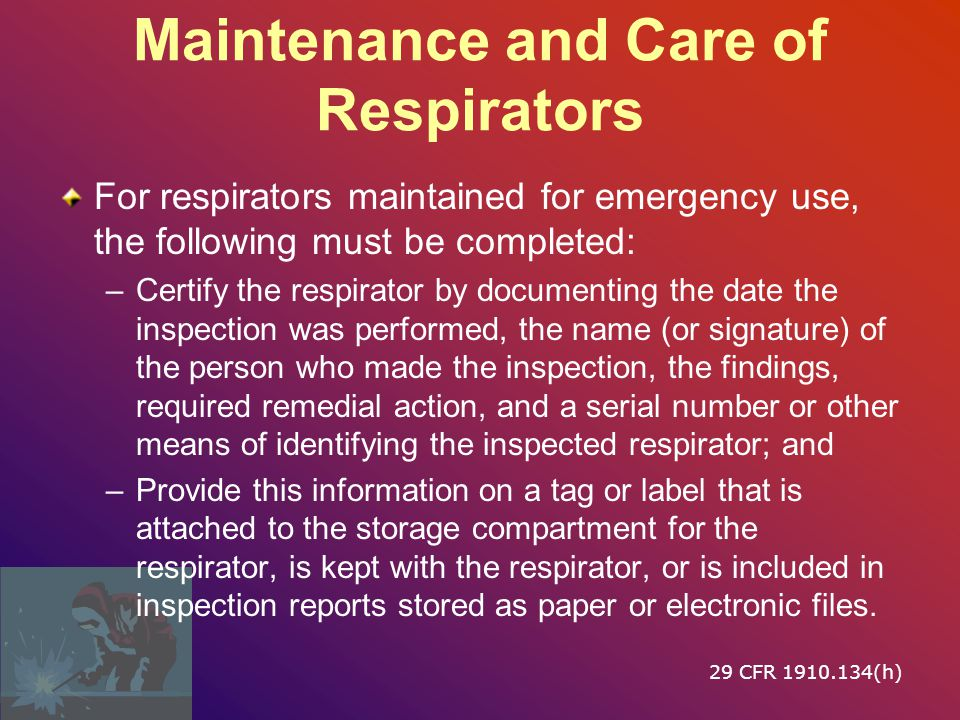 Maintenance and Care of Respirators Respirator inspections must include the following: –A check of respirator function, tightness of connections, and the condition of the various parts; and –A check of elastomeric parts for pliability and signs of deterioration; –All self ‑ contained breathing apparatus shall be inspected monthly.; –All regulators and warning devices must function properly.